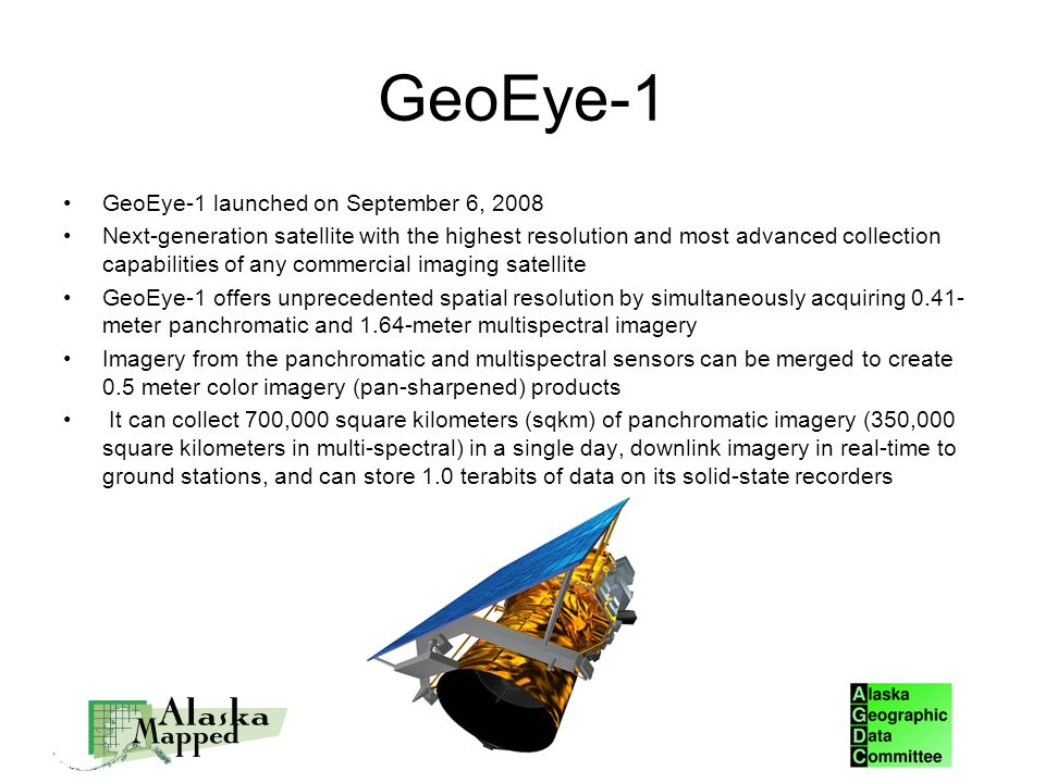 GeoEye-1 GeoEye-1 launched on September 6, 2008 Next-generation satellite with the highest resolution and most advanced collection capabilities of any commercial imaging satellite GeoEye-1 offers unprecedented spatial resolution by simultaneously acquiring 0.41- meter panchromatic and 1.64-meter multispectral imagery Imagery from the panchromatic and multispectral sensors can be merged to create 0.5 meter color imagery (pan-sharpened) products It can collect 700,000 square kilometers (sqkm) of panchromatic imagery (350,000 square kilometers in multi-spectral) in a single day, downlink imagery in real-time to ground stations, and can store 1.0 terabits of data on its solid-state recorders SDMI Imagery Workshop
