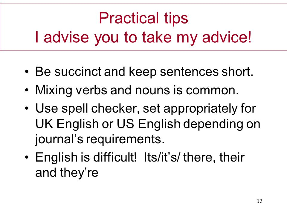 Practical tips I advise you to take my advice! Be succinct and keep sentences short. Mixing verbs and nouns is common. Use spell checker, set appropri