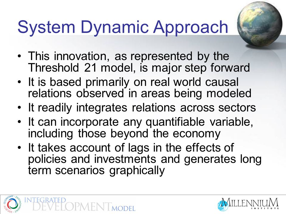 System Dynamic Approach This innovation, as represented by the Threshold 21 model, is major step forward It is based primarily on real world causal relations observed in areas being modeled It readily integrates relations across sectors It can incorporate any quantifiable variable, including those beyond the economy It takes account of lags in the effects of policies and investments and generates long term scenarios graphically