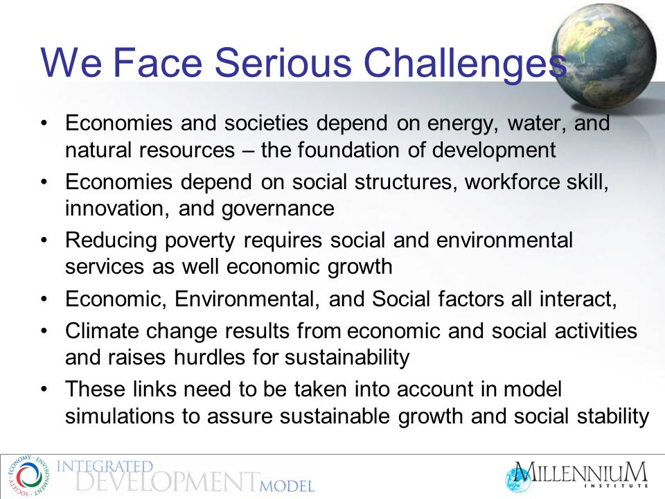We Face Serious Challenges Economies and societies depend on energy, water, and natural resources – the foundation of development Economies depend on social structures, workforce skill, innovation, and governance Reducing poverty requires social and environmental services as well economic growth Economic, Environmental, and Social factors all interact, Climate change results from economic and social activities and raises hurdles for sustainability These links need to be taken into account in model simulations to assure sustainable growth and social stability
