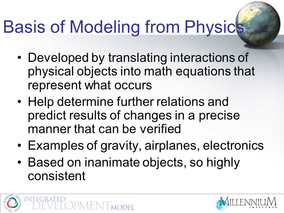 Basis of Modeling from Physics Developed by translating interactions of physical objects into math equations that represent what occurs Help determine further relations and predict results of changes in a precise manner that can be verified Examples of gravity, airplanes, electronics Based on inanimate objects, so highly consistent