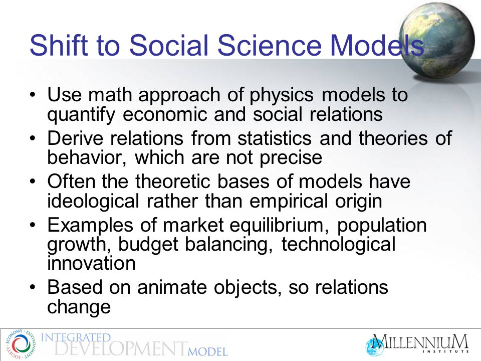 Models to Simulate Economics Political Economy and conceptual models Introduction of quantification into Economics Linear models and Econometrics Linear accounting frameworks: RMSM, MTEF Non-linear and exponential modeling Matrix models: I-O, SAM, and CGE Broader Systemic models: T21