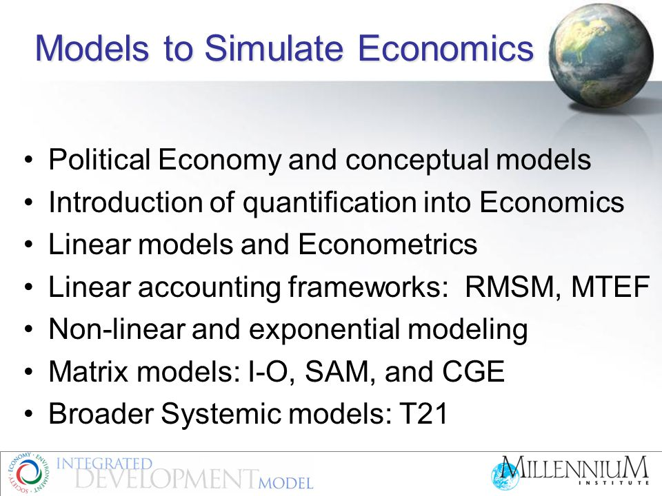 The Threshold 21 Structure System dynamics methodology  Based on existing sector analyses, models  Reflects observed real world relations  Analyzes cross-sector links and feedback loops Composed of three main pillars  Economic -- SAM, key market balances, and production  Social -- dynamics in population, health, HIV/AIDS, education  Environmental -- area specific issues and information Adapted to priority goals and vision for each individual country based on its own data, structure, and patterns of activity Calibrated against history to provide reality checks and validation Generates multiple medium-to-long-term scenarios Transparent and easy to use