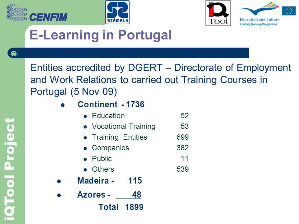 iQTool Project E-Learning in Portugal CHALLENGES TO EDUCATION AND TRAINING Increasing availability and access to Global Communication tools Search of better qualifications by Workers New work environments stress different needs for: Students on Education Trainees on Vocational Training Workers, Staff and Managers New answers at: Politics level (State): - Information Society (IS for all, greater access to Large Internet Speed, Virtual Schools Project) - Market and Technology.