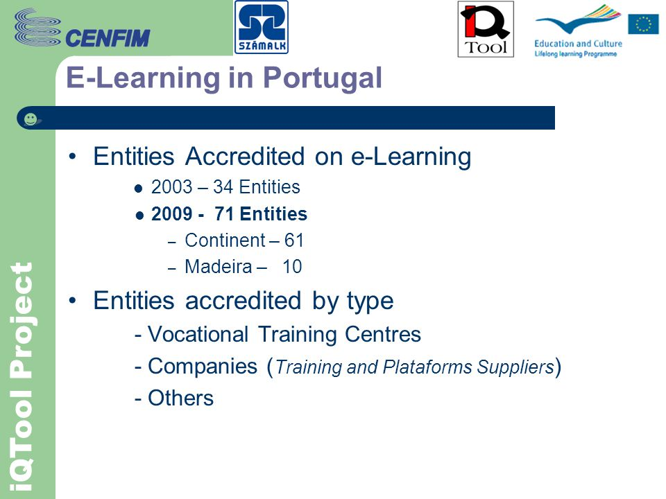iQTool Project E-Learning in Portugal Entities accredited by DGERT – Directorate of Employment and Work Relations to carried out Training Courses in Portugal (5 Nov 09) Continent - 1736 Education 52 Vocational Training 53 Training Entities 699 Companies 382 Public 11 Others 539 Madeira - 115 Azores - 48 Total 1899