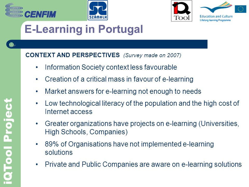 iQTool Project E-Learning in Portugal CONTEXT AND PERSPECTIVES (Survey made on 2007) Information Society context less favourable Creation of a critical mass in favour of e-learning Market answers for e-learning not enough to needs Low technological literacy of the population and the high cost of Internet access Greater organizations have projects on e-learning (Universities, High Schools, Companies) 89% of Organisations have not implemented e-learning solutions Private and Public Companies are aware on e-learning solutions