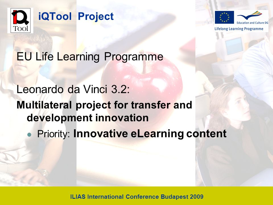 ILIAS International Conference Budapest 2009 iQTool Project EU Life Learning Programme Leonardo da Vinci 3.2: Multilateral project for transfer and development innovation Priority: Innovative eLearning content