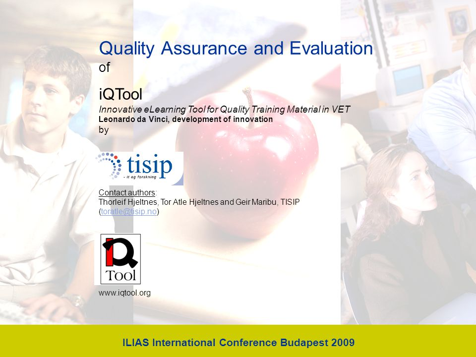 Quality Assurance and Evaluation of iQTool Innovative eLearning Tool for Quality Training Material in VET Leonardo da Vinci, development of innovation by Contact authors: Thorleif Hjeltnes, Tor Atle Hjeltnes and Geir Maribu, TISIP (toratle@tisip.no)toratle@tisip.no www.iqtool.org