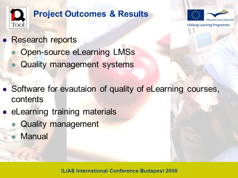 ILIAS International Conference Budapest 2009 Project Outcomes & Results Research reports Open-source eLearning LMSs Quality management systems Software for evautaion of quality of eLearning courses, contents eLearning training materials Quality management Manual
