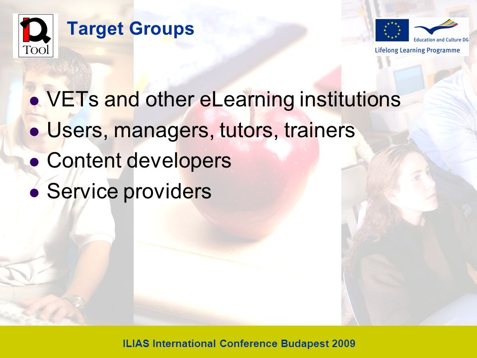 ILIAS International Conference Budapest 2009 Target Groups VETs and other eLearning institutions Users, managers, tutors, trainers Content developers Service providers
