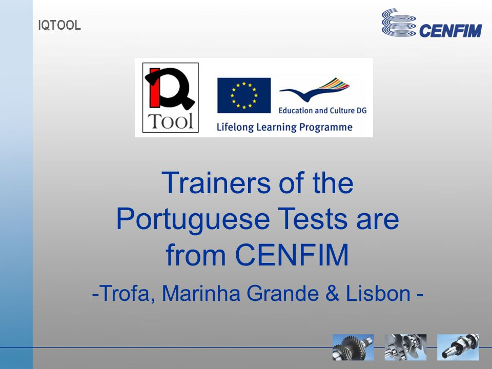 IQTOOL Trainers of the Portuguese Tests are from CENFIM -Trofa, Marinha Grande & Lisbon -