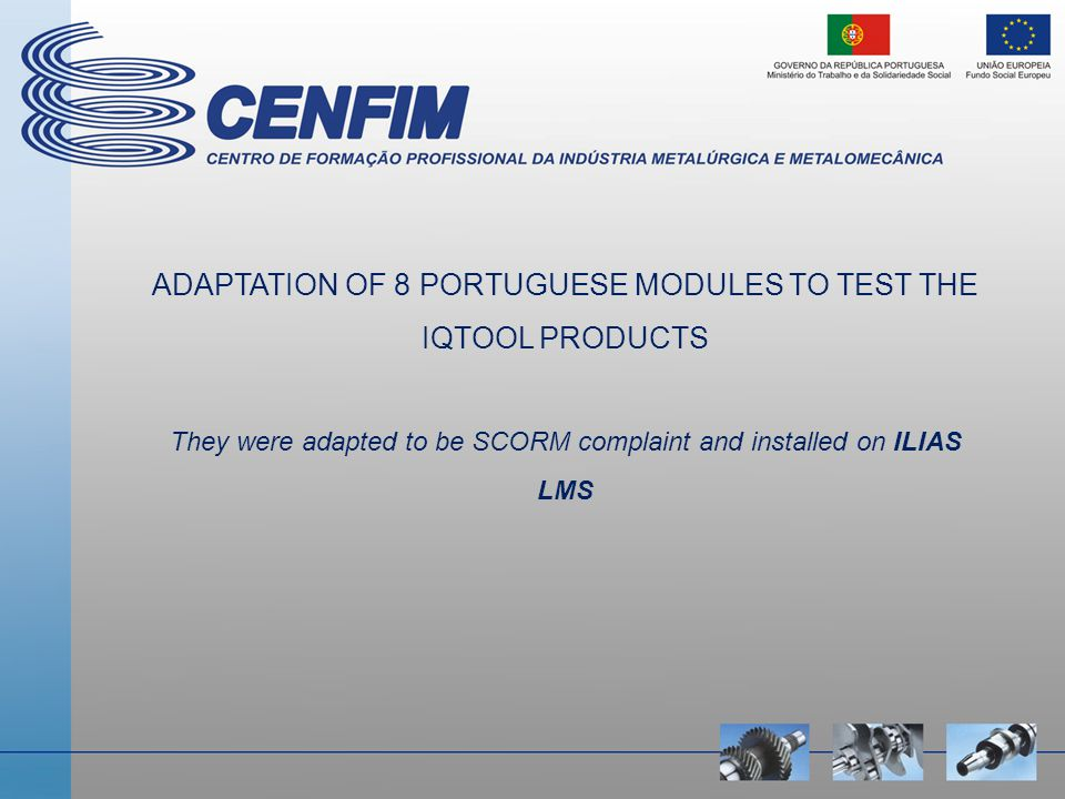 ADAPTATION OF 8 PORTUGUESE MODULES TO TEST THE IQTOOL PRODUCTS They were adapted to be SCORM complaint and installed on ILIAS LMS