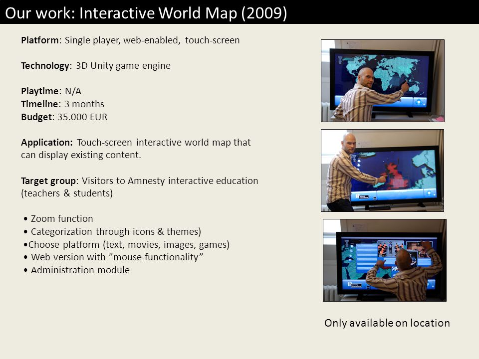 Our work: Interactive World Map (2009) Platform: Single player, web-enabled, touch-screen Technology: 3D Unity game engine Playtime: N/A Timeline: 3 months Budget: 35.000 EUR Application: Touch-screen interactive world map that can display existing content.