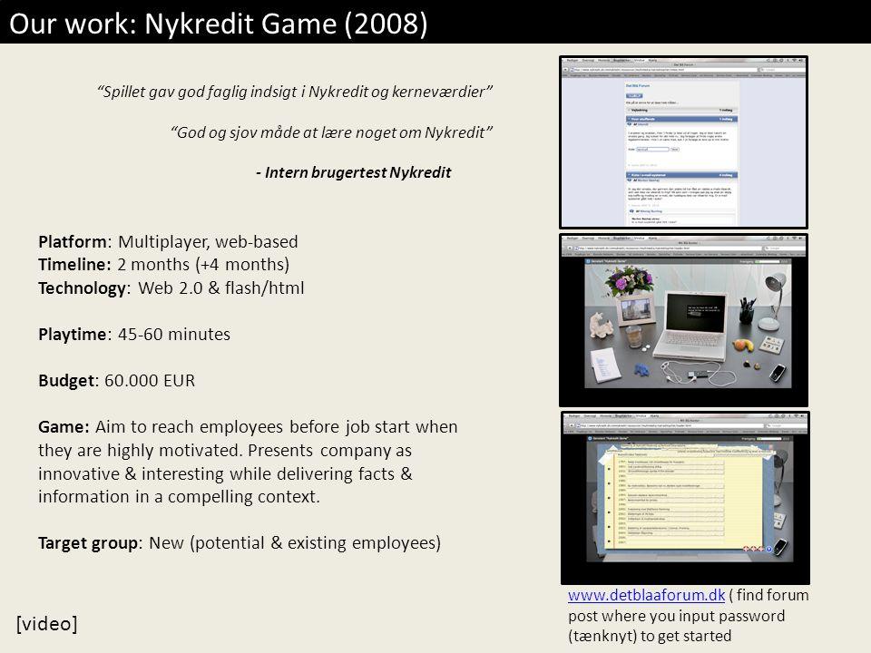 Our work: Nykredit Game (2008) Spillet gav god faglig indsigt i Nykredit og kerneværdier God og sjov måde at lære noget om Nykredit - Intern brugertest Nykredit Platform: Multiplayer, web-based Timeline: 2 months (+4 months) Technology: Web 2.0 & flash/html Playtime: 45-60 minutes Budget: 60.000 EUR Game: Aim to reach employees before job start when they are highly motivated.
