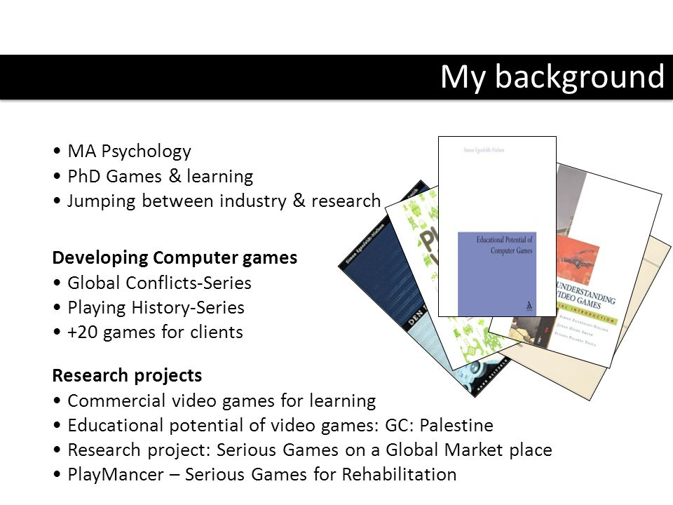 My background MA Psychology PhD Games & learning Jumping between industry & research Research projects Commercial video games for learning Educational potential of video games: GC: Palestine Research project: Serious Games on a Global Market place PlayMancer – Serious Games for Rehabilitation Developing Computer games Global Conflicts-Series Playing History-Series +20 games for clients