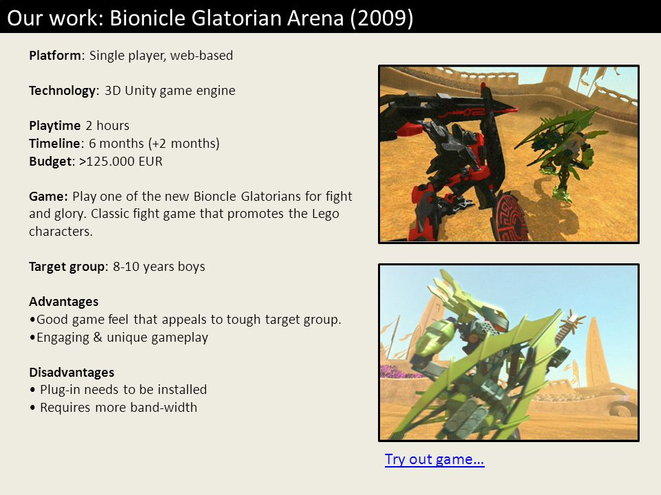 Our work: Bionicle Glatorian Arena (2009) Platform: Single player, web-based Technology: 3D Unity game engine Playtime 2 hours Timeline: 6 months (+2 months) Budget: >125.000 EUR Game: Play one of the new Bioncle Glatorians for fight and glory.