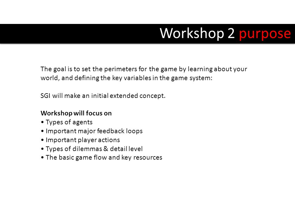Workshop 2 purpose The goal is to set the perimeters for the game by learning about your world, and defining the key variables in the game system: SGI will make an initial extended concept.