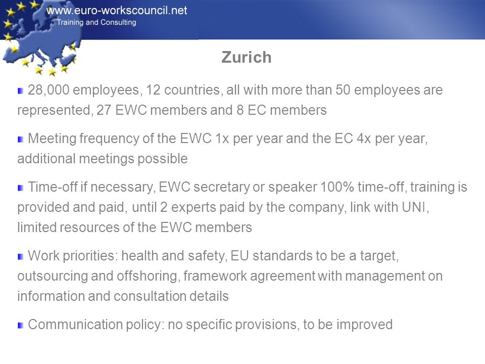 Zurich 28,000 employees, 12 countries, all with more than 50 employees are represented, 27 EWC members and 8 EC members Meeting frequency of the EWC 1x per year and the EC 4x per year, additional meetings possible Time-off if necessary, EWC secretary or speaker 100% time-off, training is provided and paid, until 2 experts paid by the company, link with UNI, limited resources of the EWC members Work priorities: health and safety, EU standards to be a target, outsourcing and offshoring, framework agreement with management on information and consultation details Communication policy: no specific provisions, to be improved