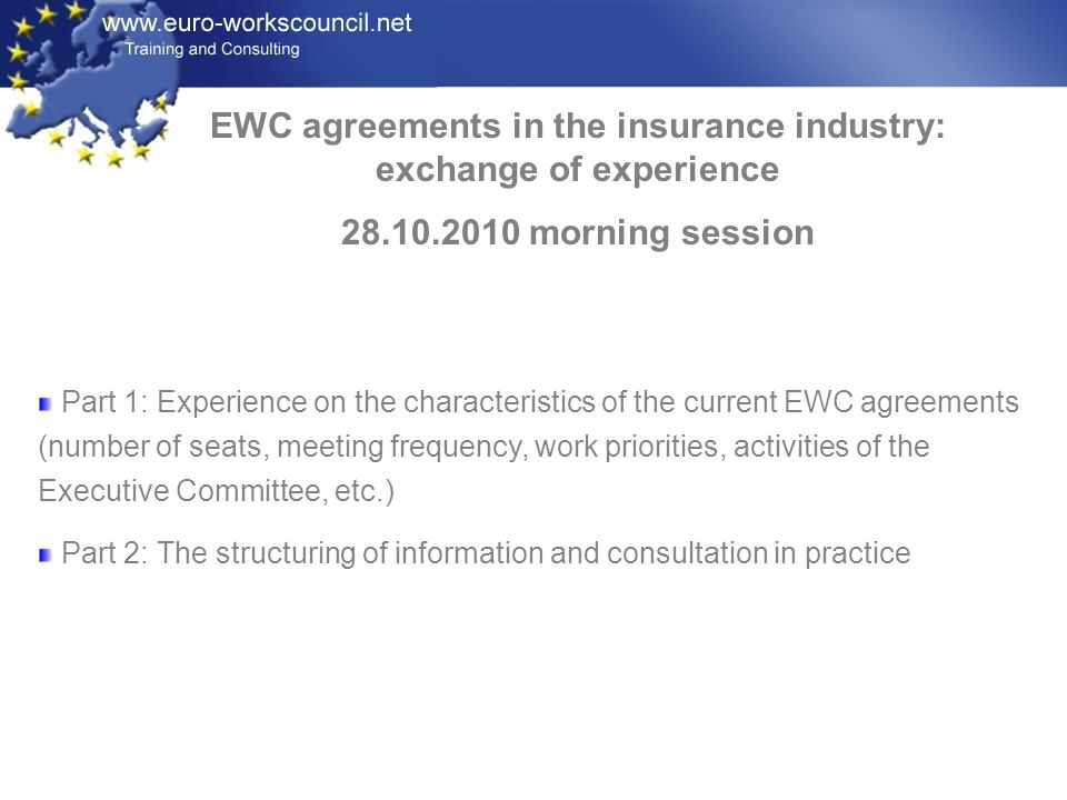 EWC agreements in the insurance industry: exchange of experience 28.10.2010 morning session Part 1: Experience on the characteristics of the current EWC agreements (number of seats, meeting frequency, work priorities, activities of the Executive Committee, etc.) Part 2: The structuring of information and consultation in practice