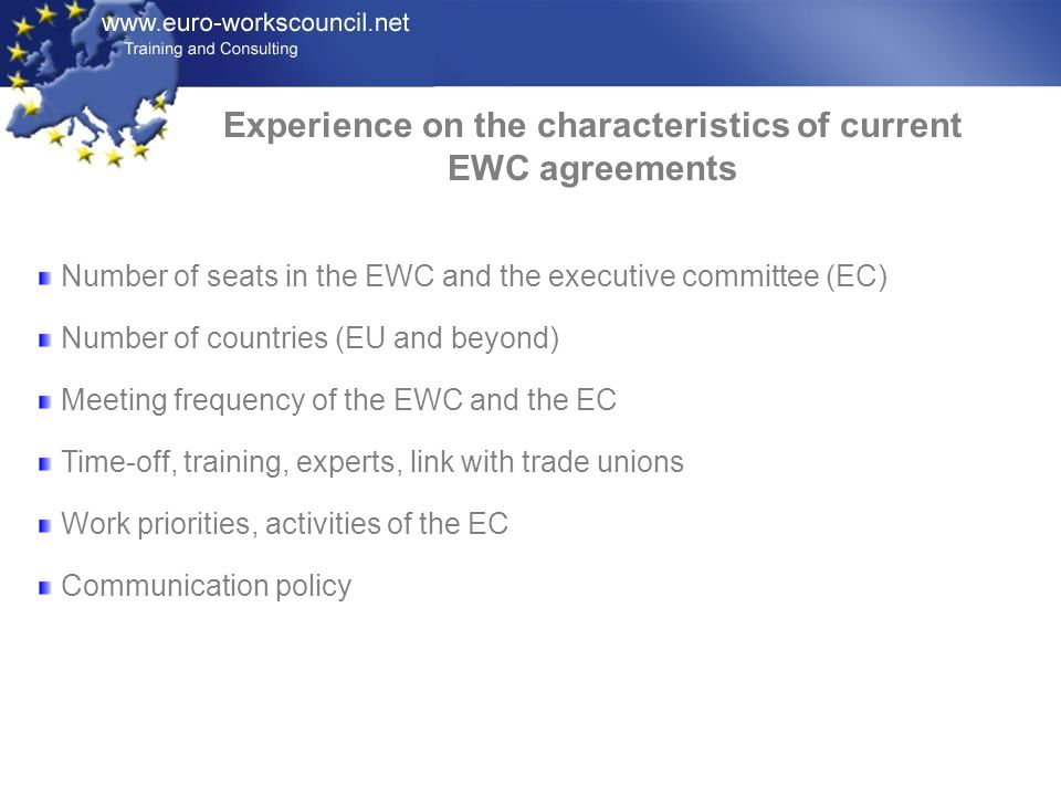 Experience on the characteristics of current EWC agreements Number of seats in the EWC and the executive committee (EC) Number of countries (EU and beyond) Meeting frequency of the EWC and the EC Time-off, training, experts, link with trade unions Work priorities, activities of the EC Communication policy