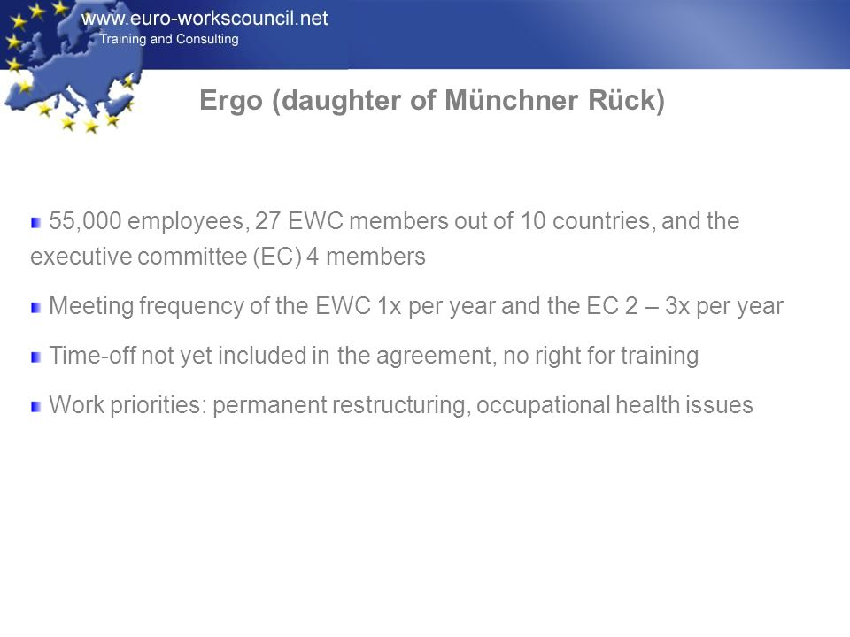 Ergo (daughter of Münchner Rück) 55,000 employees, 27 EWC members out of 10 countries, and the executive committee (EC) 4 members Meeting frequency of the EWC 1x per year and the EC 2 – 3x per year Time-off not yet included in the agreement, no right for training Work priorities: permanent restructuring, occupational health issues