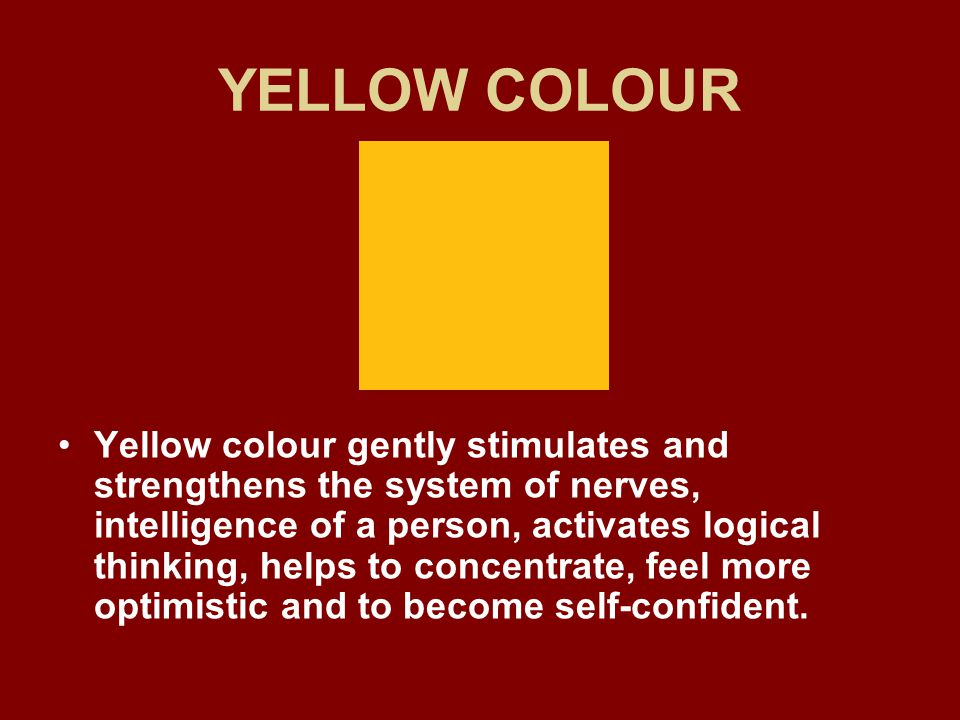 YELLOW COLOUR Yellow colour gently stimulates and strengthens the system of nerves, intelligence of a person, activates logical thinking, helps to concentrate, feel more optimistic and to become self-confident.