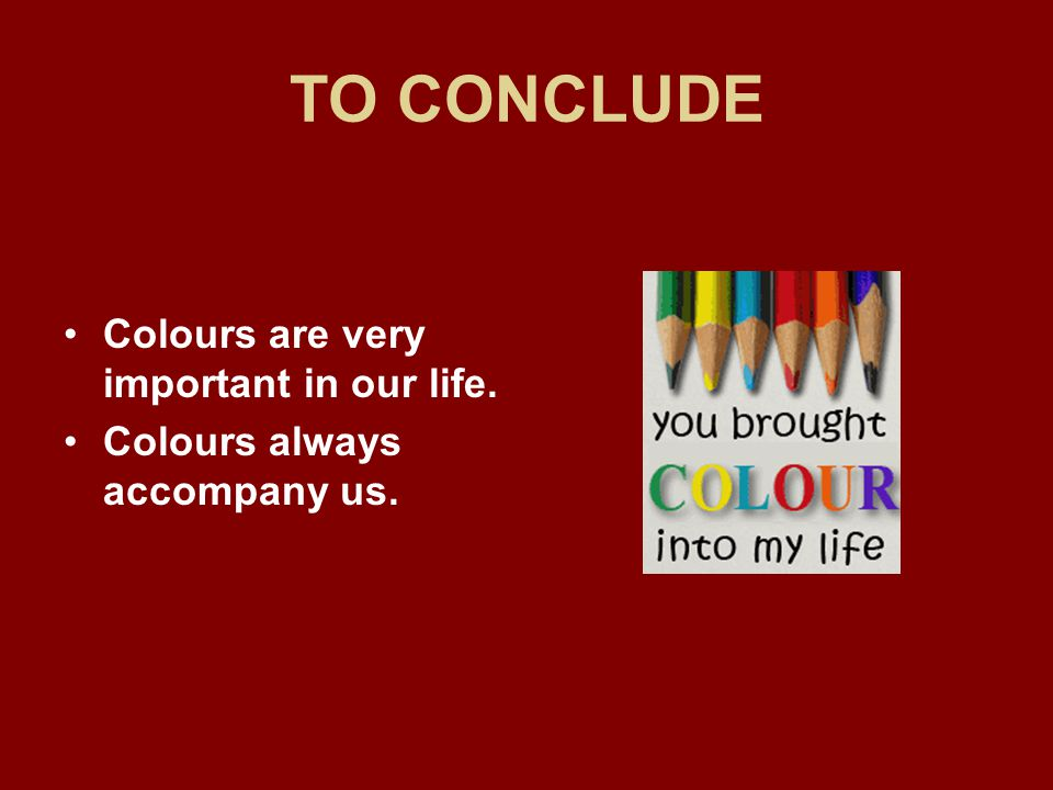 TO CONCLUDE Colours are very important in our life. Colours always accompany us.