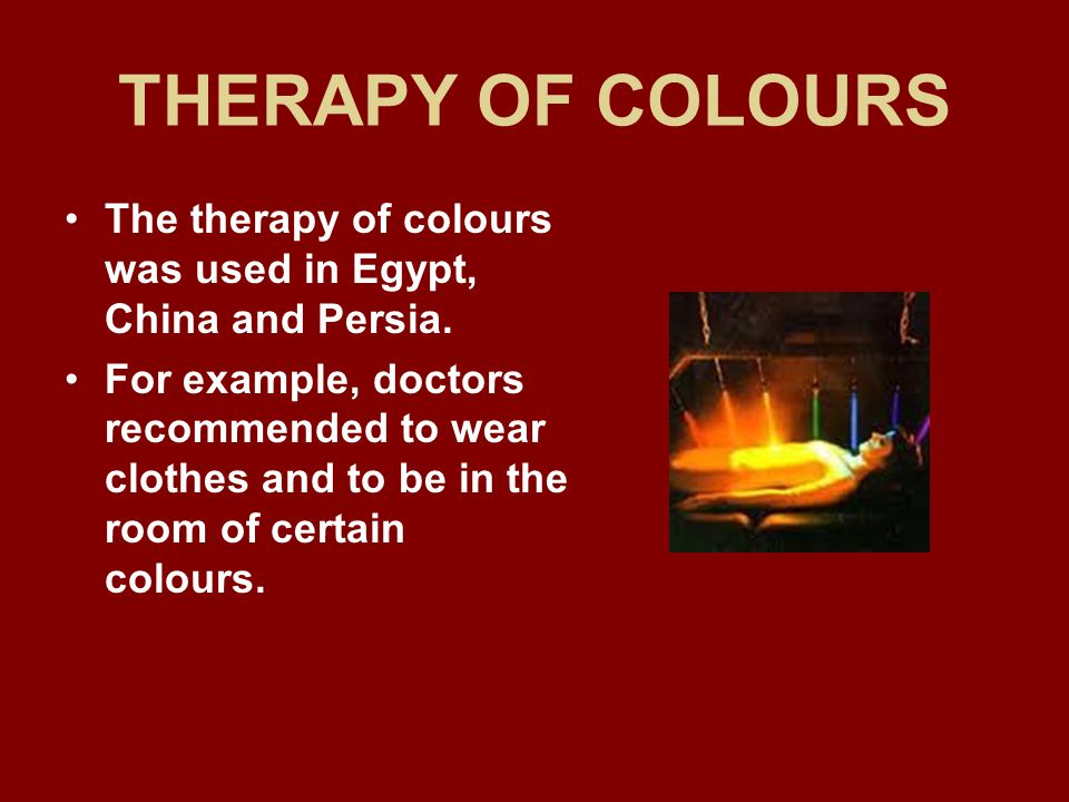 THERAPY OF COLOURS The therapy of colours was used in Egypt, China and Persia.