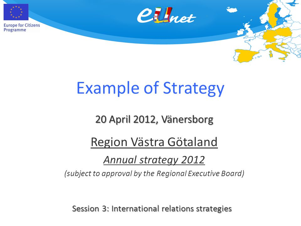 Example of Strategy 20 April 2012, Vänersborg Session 3: International relations strategies Region Västra Götaland Annual strategy 2012 (subject to approval by the Regional Executive Board)