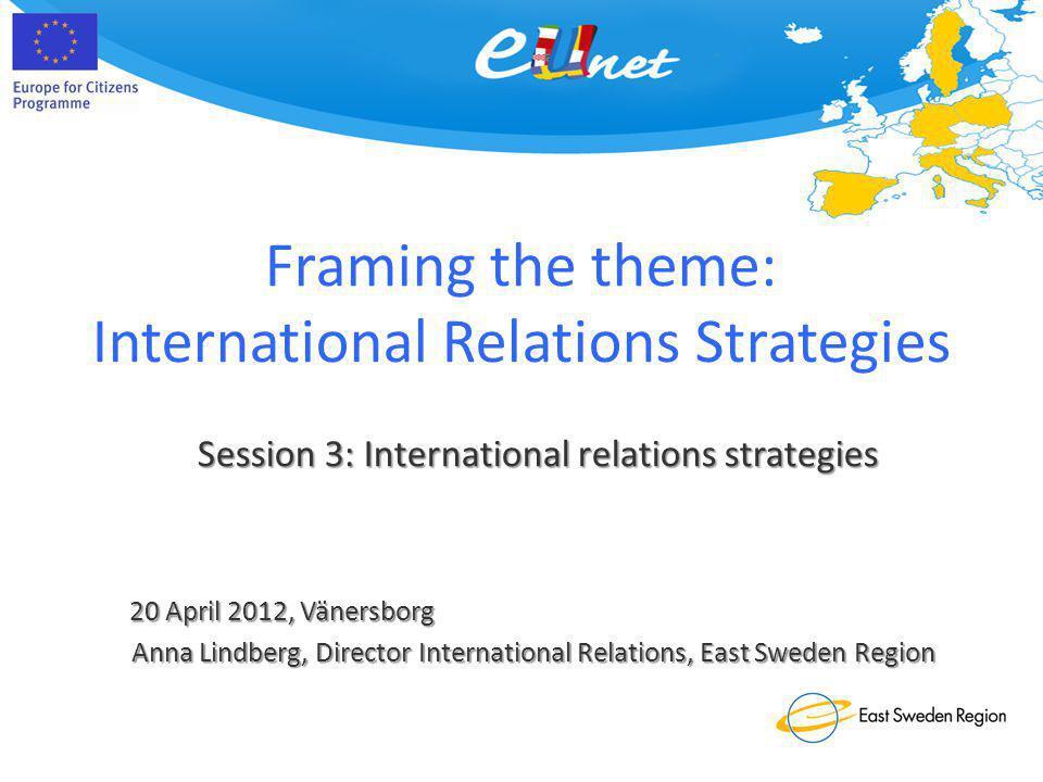 Framing the theme: International Relations Strategies 20 April 2012, Vänersborg Session 3: International relations strategies Anna Lindberg, Director International Relations, East Sweden Region