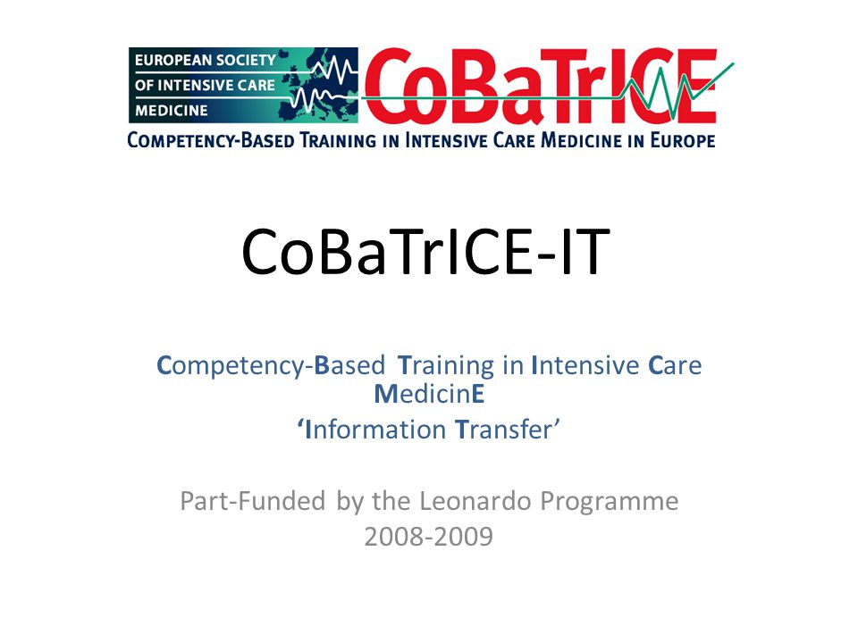 CoBaTrICE-IT Competency-Based Training in Intensive Care MedicinE 'Information Transfer' Part-Funded by the Leonardo Programme 2008-2009