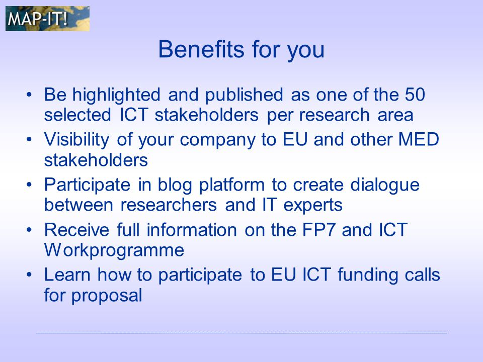 Benefits for you Be highlighted and published as one of the 50 selected ICT stakeholders per research area Visibility of your company to EU and other MED stakeholders Participate in blog platform to create dialogue between researchers and IT experts Receive full information on the FP7 and ICT Workprogramme Learn how to participate to EU ICT funding calls for proposal