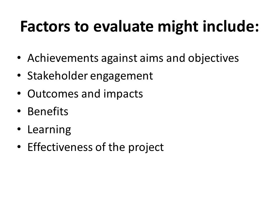 Factors to evaluate might include: Achievements against aims and objectives Stakeholder engagement Outcomes and impacts Benefits Learning Effectiveness of the project