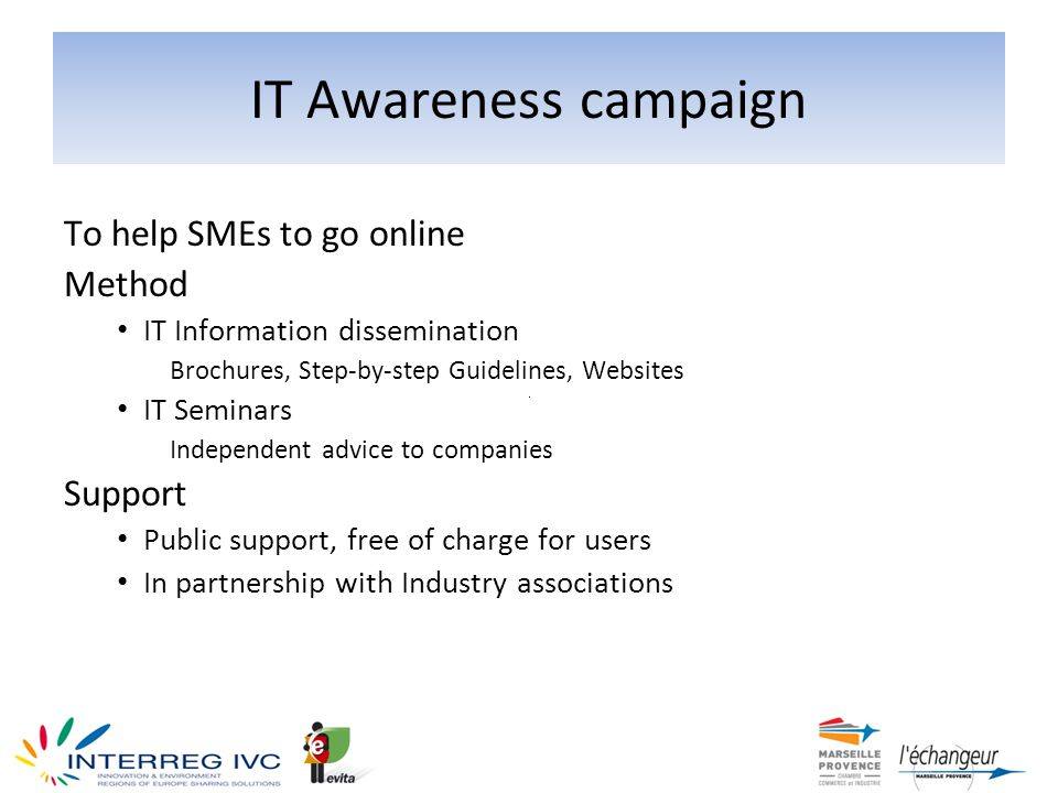 IT Awareness campaign To help SMEs to go online Method IT Information dissemination Brochures, Step-by-step Guidelines, Websites IT Seminars Independent advice to companies Support Public support, free of charge for users In partnership with Industry associations