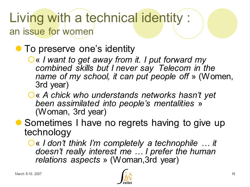 March 8-10, 200716 Living with a technical identity : an issue for women To preserve one's identity  « I want to get away from it.