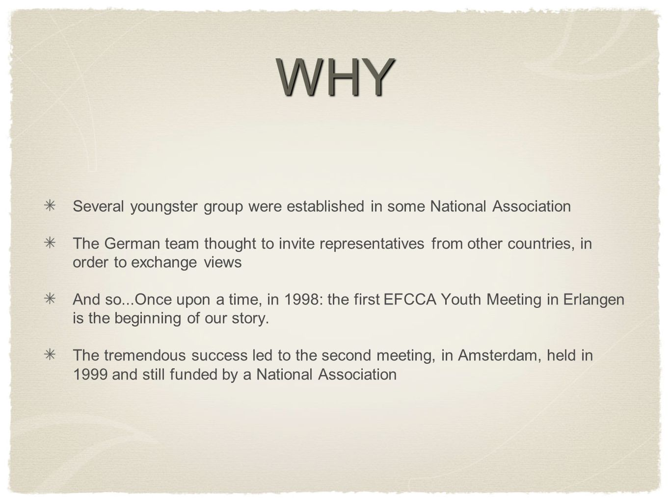 WHY Several youngster group were established in some National Association The German team thought to invite representatives from other countries, in order to exchange views And so...Once upon a time, in 1998: the first EFCCA Youth Meeting in Erlangen is the beginning of our story.