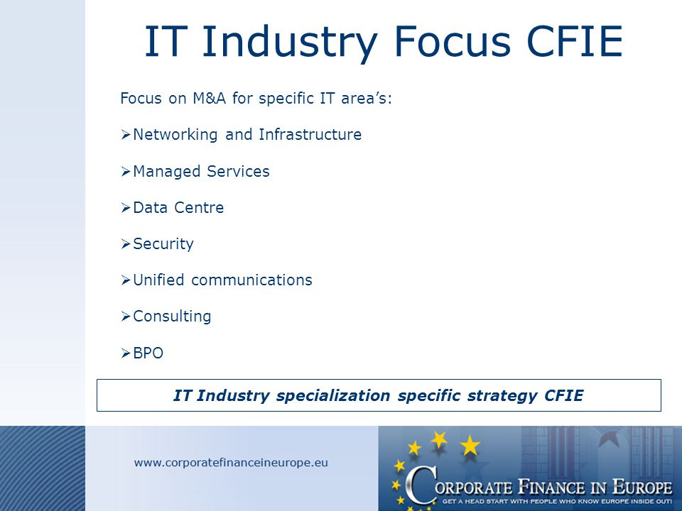 IT Industry Focus CFIE Focus on M&A for specific IT area's:  Networking and Infrastructure  Managed Services  Data Centre  Security  Unified communications  Consulting  BPO IT Industry specialization specific strategy CFIE