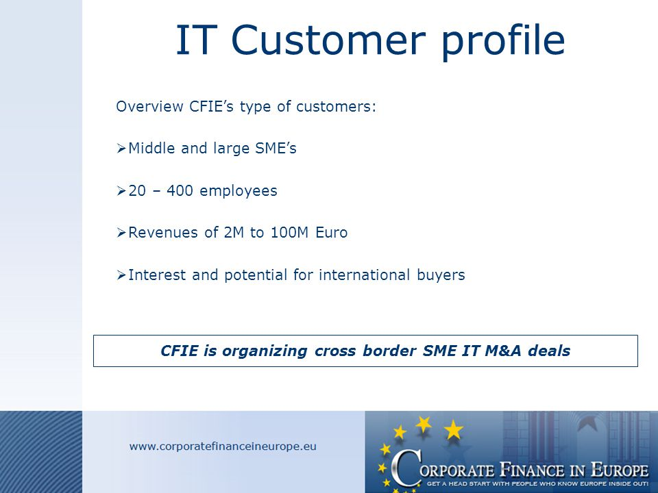 IT Customer profile Overview CFIE's type of customers:  Middle and large SME's  20 – 400 employees  Revenues of 2M to 100M Euro  Interest and potential for international buyers CFIE is organizing cross border SME IT M&A deals