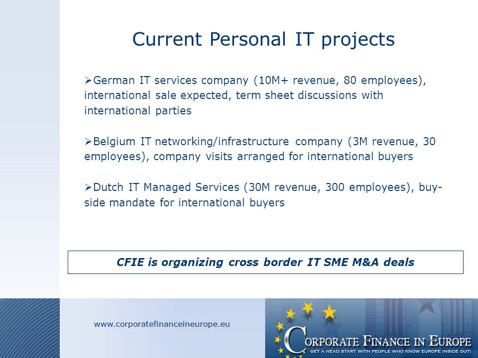 Current Personal IT projects  German IT services company (10M+ revenue, 80 employees), international sale expected, term sheet discussions with international parties  Belgium IT networking/infrastructure company (3M revenue, 30 employees), company visits arranged for international buyers  Dutch IT Managed Services (30M revenue, 300 employees), buy- side mandate for international buyers CFIE is organizing cross border IT SME M&A deals