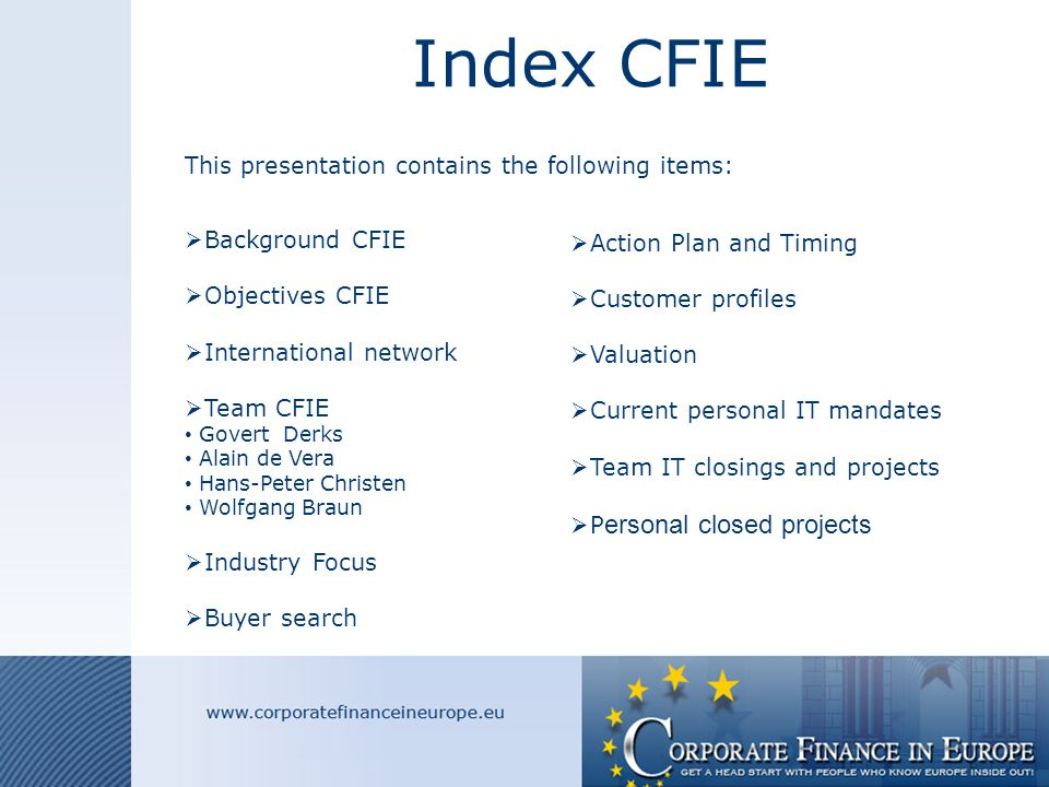 Index CFIE This presentation contains the following items:  Background CFIE  Objectives CFIE  International network  Team CFIE Govert Derks Alain de Vera Hans-Peter Christen Wolfgang Braun  Industry Focus  Buyer search  Action Plan and Timing  Customer profiles  Valuation  Current personal IT mandates  Team IT closings and projects  P ersonal closed projects