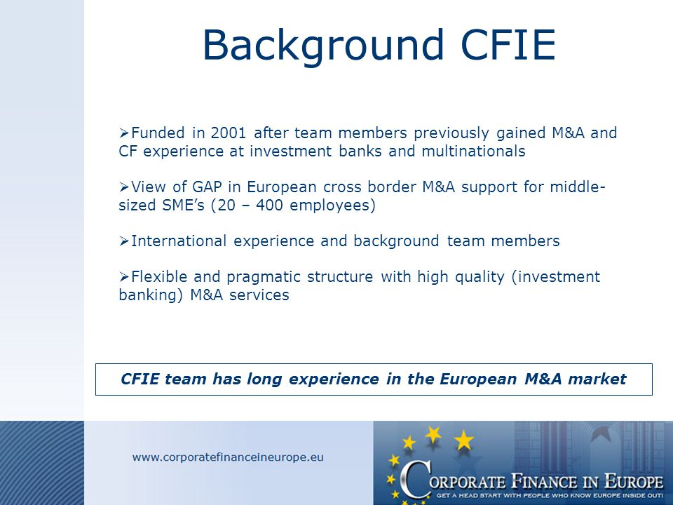 OBJECTIVES CFIE  Help business owners sell their business in Europe (retirement or other reasons)  Create liquidity (cash) for business owners  Bring people from different countries together hence improving the quality of businesses  Make the M&A market of European economies more efficient  Fill the GAP left by large investment banks who don't focus on middle-sized SME's CFIE team helps European business owners sell their business and create liquidity