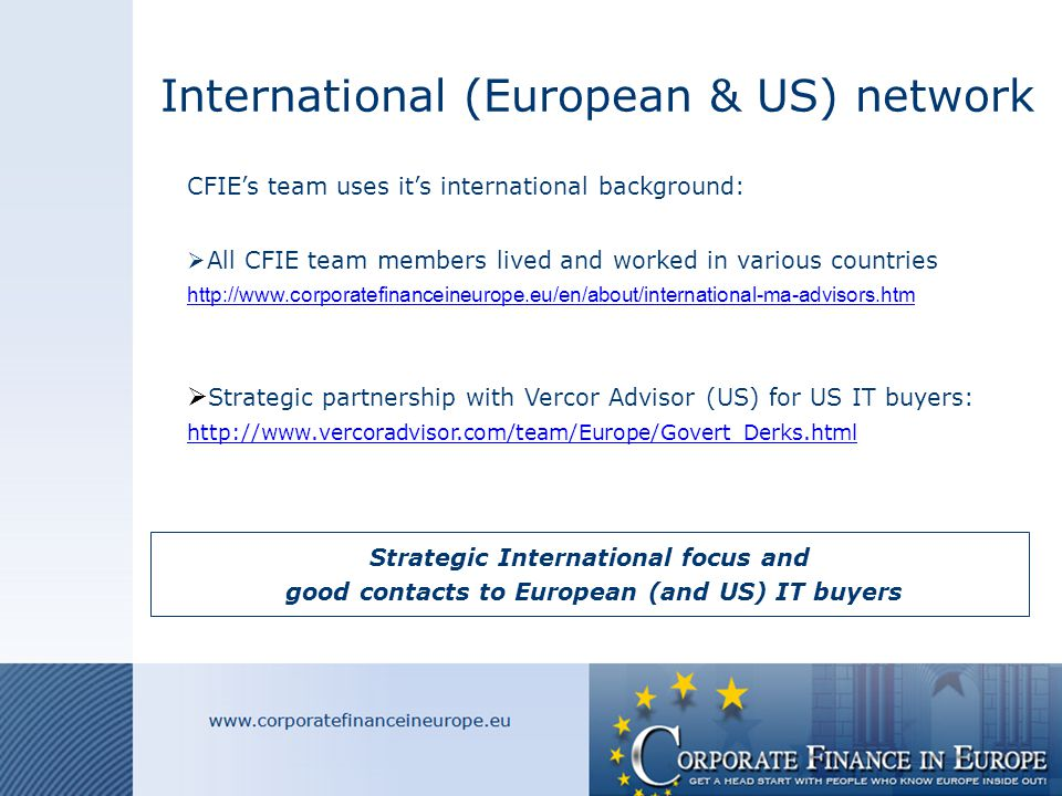 International (European & US) network CFIE's team uses it's international background:  All CFIE team members lived and worked in various countries http://www.corporatefinanceineurope.eu/en/about/international-ma-advisors.htm  Strategic partnership with Vercor Advisor (US) for US IT buyers: http://www.vercoradvisor.com/team/Europe/Govert_Derks.html Strategic International focus and good contacts to European (and US) IT buyers