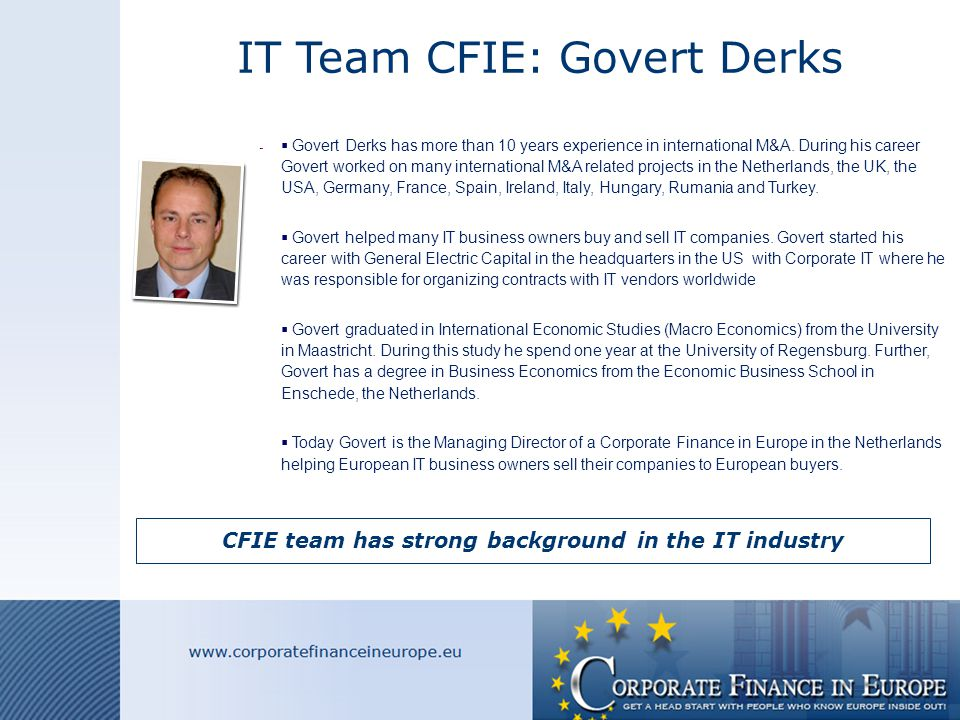 IT Team CFIE: Govert Derks CFIE team has strong background in the IT industry  Govert Derks has more than 10 years experience in international M&A.