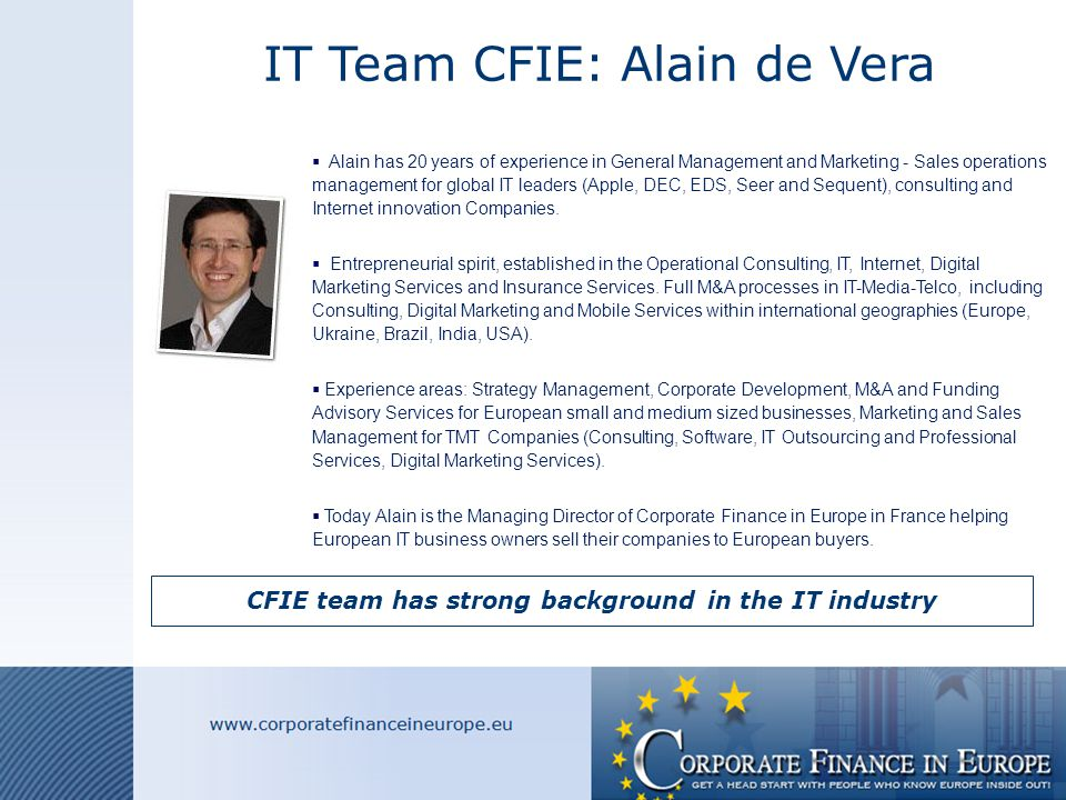IT Team CFIE: Alain de Vera CFIE team has strong background in the IT industry  Alain has 20 years of experience in General Management and Marketing - Sales operations management for global IT leaders (Apple, DEC, EDS, Seer and Sequent), consulting and Internet innovation Companies.