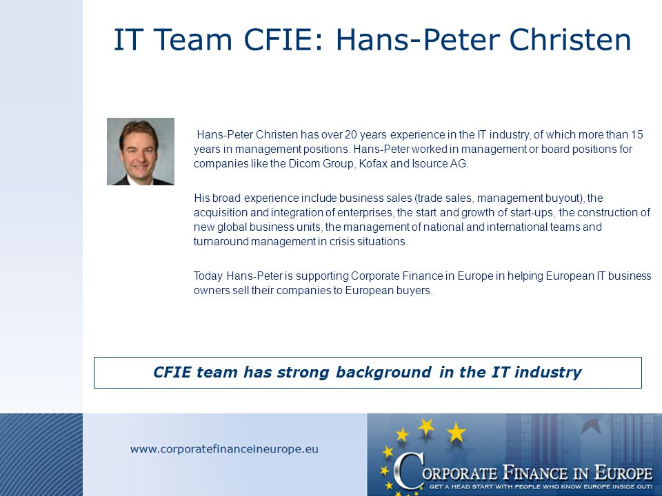 IT Team CFIE: Wolfgang Braun CFIE team has strong background in the IT industry  Wolfgang Braun acquired and integrated more than 50 High Tech companies worldwide and contributed to Screening (Targets Buy and Sell side), deal negotiations (based on fair value formula) and Post Merger Integration (Change Management, Crisis Management, Management Development) improving business value (shareholder value concept).