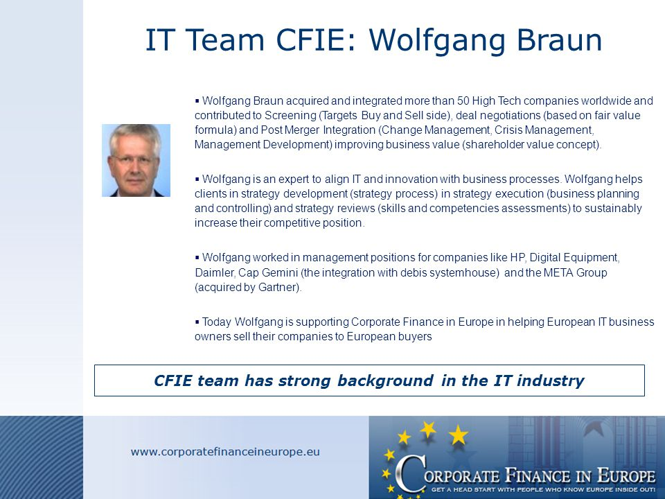 IT Team CFIE: Wolfgang Braun CFIE team has strong background in the IT industry  Wolfgang Braun acquired and integrated more than 50 High Tech companies worldwide and contributed to Screening (Targets Buy and Sell side), deal negotiations (based on fair value formula) and Post Merger Integration (Change Management, Crisis Management, Management Development) improving business value (shareholder value concept).