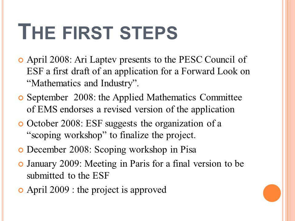 T HE FIRST STEPS April 2008: Ari Laptev presents to the PESC Council of ESF a first draft of an application for a Forward Look on Mathematics and Industry .