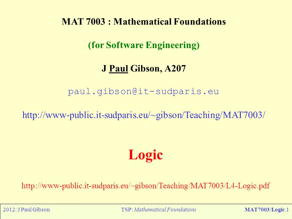 2012: J Paul GibsonTSP: Mathematical FoundationsMAT7003/Logic.2 Logic: useful reading ( links at web page ) Reasoned Programming (CHP LOGIC), Broda, Eisenbach Khoshnevisan and Vickers, pages 195 – 294, Prentice-Hall International Series in Computer Science, 1994 Predicate Logic for Software Engineering, D L Parnas, IEEE Transactions on Software Engineering, 1993 Some Theorems We Should Prove, D L Parnas, Higher Order Logic Theorem Proving and Its Applications, 1993 The logic of scientific discovery, Popper, K.R, Basic Books, 1959 Modeling in Event-B:System and Software Engineering (CHP 9 Mathematical language), Jean-Raymond Abrial, Cambridge University Press, 2010