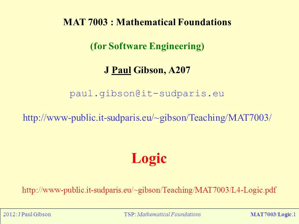 2012: J Paul GibsonTSP: Mathematical FoundationsMAT7003/Logic.1 MAT 7003 : Mathematical Foundations (for Software Engineering) J Paul Gibson, A207 pau