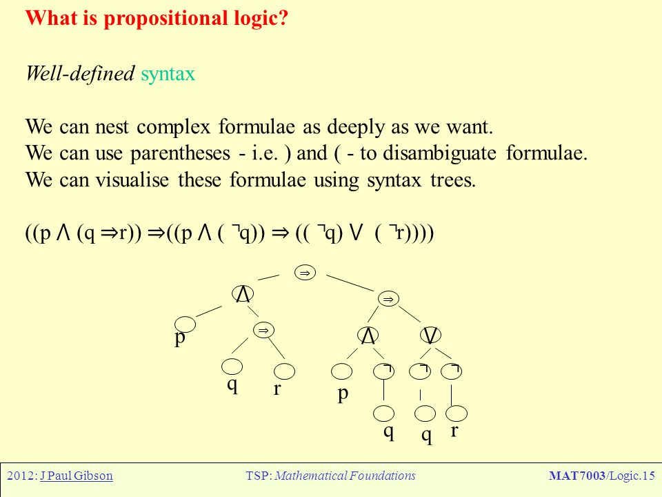 2012: J Paul GibsonTSP: Mathematical FoundationsMAT7003/Logic.15 What is propositional logic? Well-defined syntax We can nest complex formulae as deep